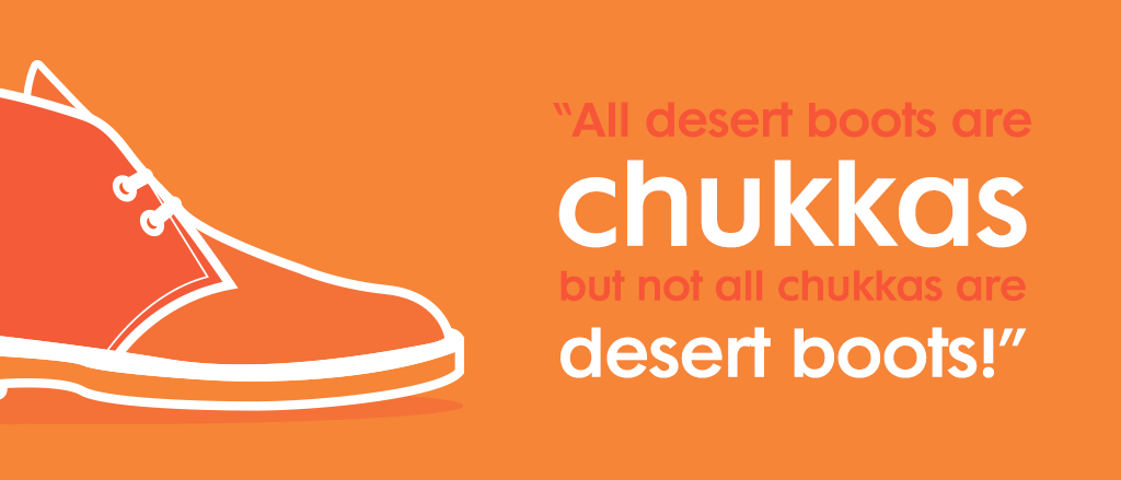 A useful tip to distinguish the two styles all desert boots are chukkas but not all chukkas are desert boots.