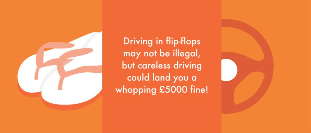 Leave the flip-flops at home when driving; their flexibility and likelihood of slipping off makes them an unreliable footwear choice.